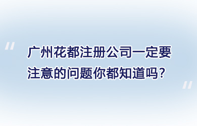 广州花都注册公司一定要注意的问题你都知道吗?