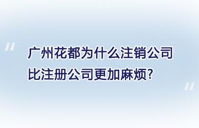 广州花都为什么注销公司比注册公司更加麻烦?