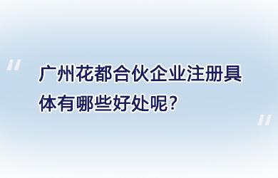 广州花都合伙企业注册具体有哪些好处呢?
