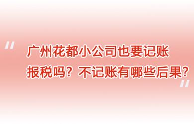 广州花都小公司也要记账报税吗?不记账有哪些后果?