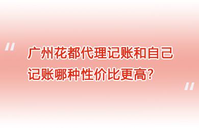广州花都代理记账和自己记账哪种性价比更高?