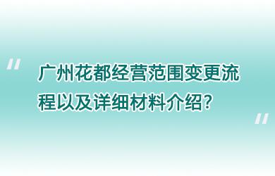 广州花都经营范围变更流程以及详细材料介绍?