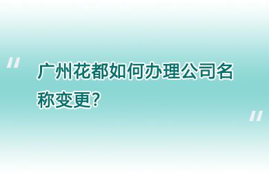 广州花都如何办理公司名称变更?