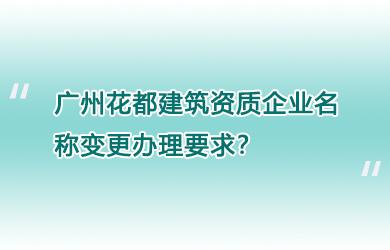 广州花都建筑资质企业名称变更办理要求?