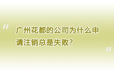 广州花都的公司为什么申请注销总是失败?