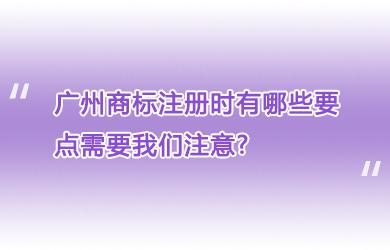 广州商标注册时有哪些要点需要我们注意?