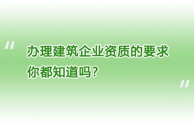 办理建筑企业资质的要求你都知道吗?
