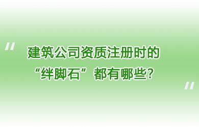 """建筑公司资质注册时的""""绊脚石""""都有哪些?"""