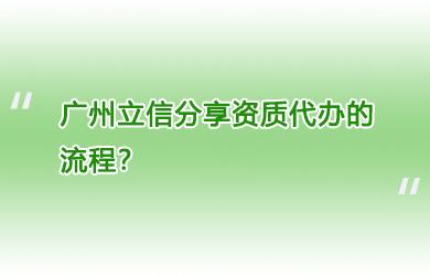 广州立信分享资质代办的流程?