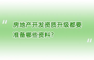 房地产开发资质升级都要准备哪些资料?